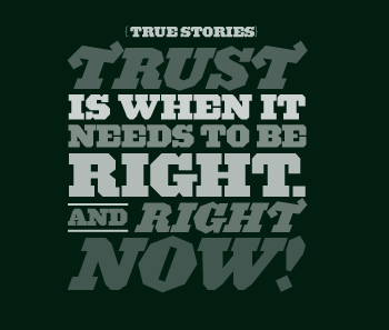 {TRUE STORIES} Trust is when it needs to be right. And right now!