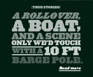 {TRUE STORIES} A ROLLOVER, A BOAT, AND A SCENE ONLY WE'D TOUCH WITH A 10 FT BARGE POLE. Read more