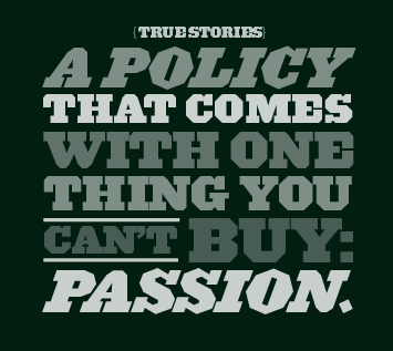 {TRUE STORIES} A policy that comes with one thing you can't buy: passion.