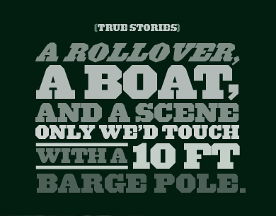 {TRUE STORIES} A ROLLOVER, A BOAT, AND A SCENE ONLY WE'D TOUCH WITH A 10 FT BARGE POLE.